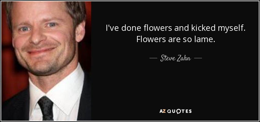 I've done flowers and kicked myself. Flowers are so lame. - Steve Zahn