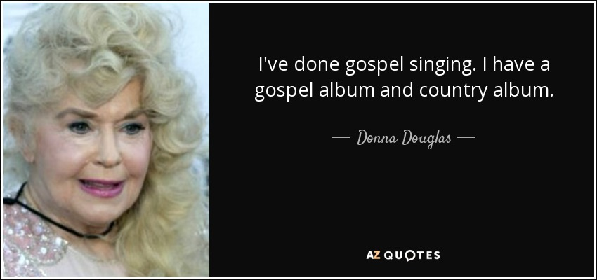 I've done gospel singing. I have a gospel album and country album. - Donna Douglas
