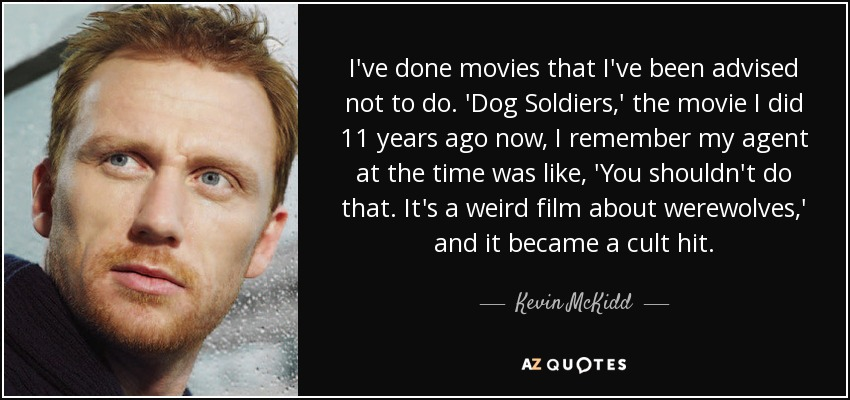I've done movies that I've been advised not to do. 'Dog Soldiers,' the movie I did 11 years ago now, I remember my agent at the time was like, 'You shouldn't do that. It's a weird film about werewolves,' and it became a cult hit. - Kevin McKidd