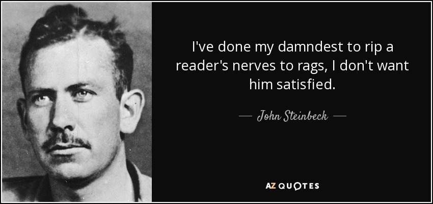 I've done my damndest to rip a reader's nerves to rags, I don't want him satisfied. - John Steinbeck