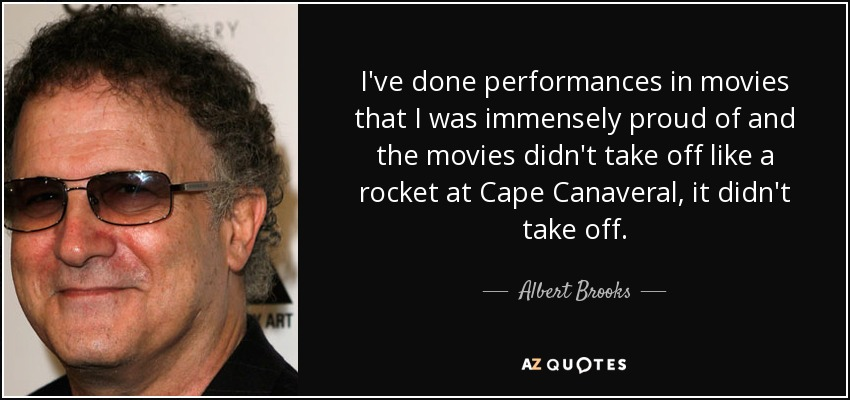 I've done performances in movies that I was immensely proud of and the movies didn't take off like a rocket at Cape Canaveral, it didn't take off. - Albert Brooks