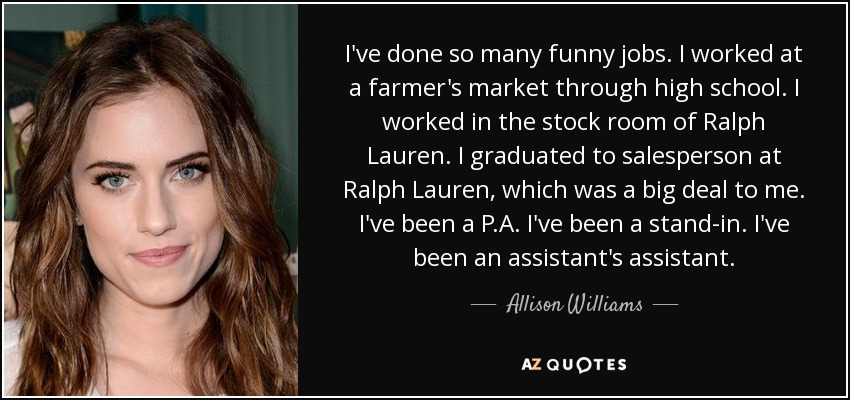 I've done so many funny jobs. I worked at a farmer's market through high school. I worked in the stock room of Ralph Lauren. I graduated to salesperson at Ralph Lauren, which was a big deal to me. I've been a P.A. I've been a stand-in. I've been an assistant's assistant. - Allison Williams