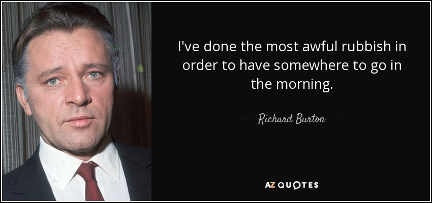 I've done the most awful rubbish in order to have somewhere to go in the morning. - Richard Burton