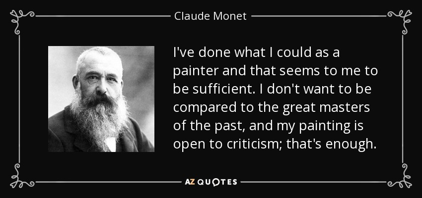 I've done what I could as a painter and that seems to me to be sufficient. I don't want to be compared to the great masters of the past, and my painting is open to criticism; that's enough. - Claude Monet