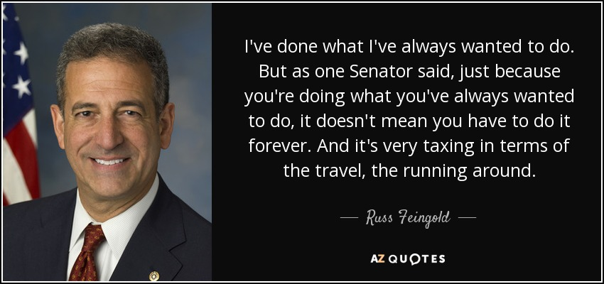 I've done what I've always wanted to do. But as one Senator said, just because you're doing what you've always wanted to do, it doesn't mean you have to do it forever. And it's very taxing in terms of the travel, the running around. - Russ Feingold