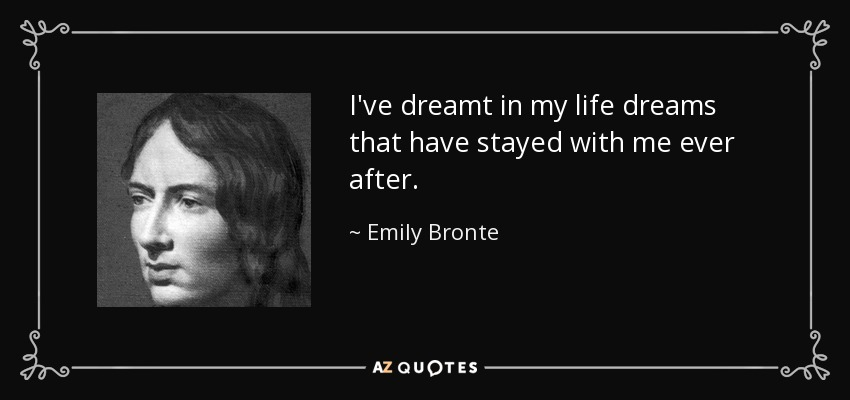 I've dreamt in my life dreams that have stayed with me ever after. - Emily Bronte
