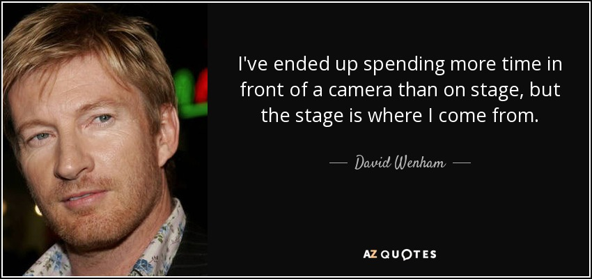 I've ended up spending more time in front of a camera than on stage, but the stage is where I come from. - David Wenham
