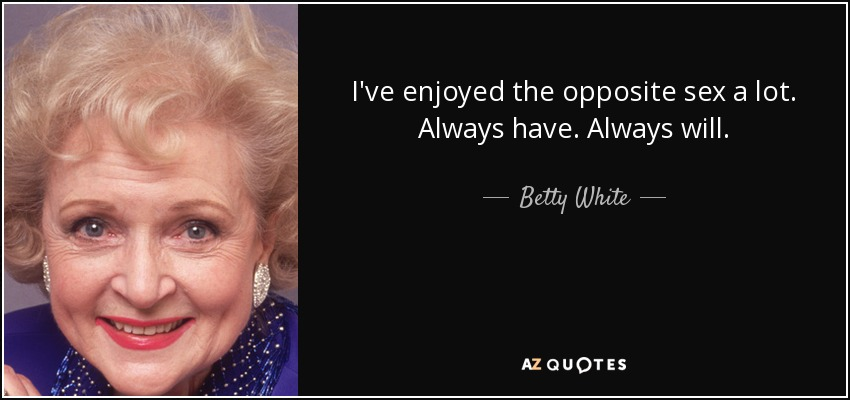 I've enjoyed the opposite sex a lot. Always have. Always will. - Betty White