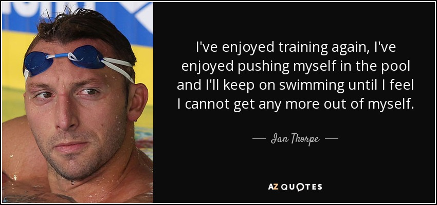I've enjoyed training again, I've enjoyed pushing myself in the pool and I'll keep on swimming until I feel I cannot get any more out of myself. - Ian Thorpe
