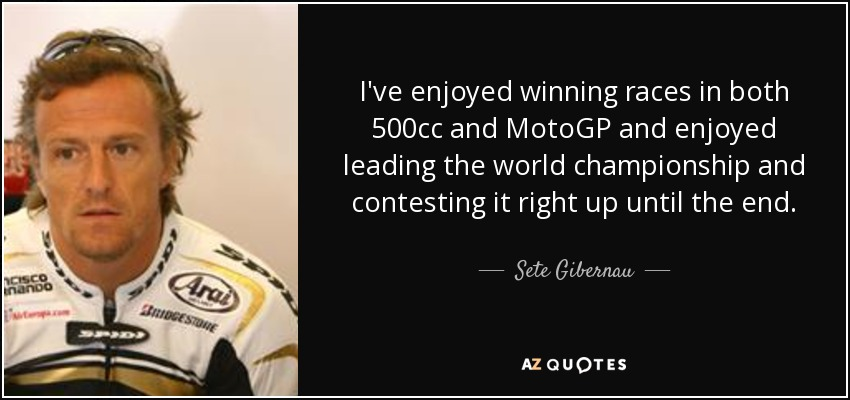 I've enjoyed winning races in both 500cc and MotoGP and enjoyed leading the world championship and contesting it right up until the end. - Sete Gibernau