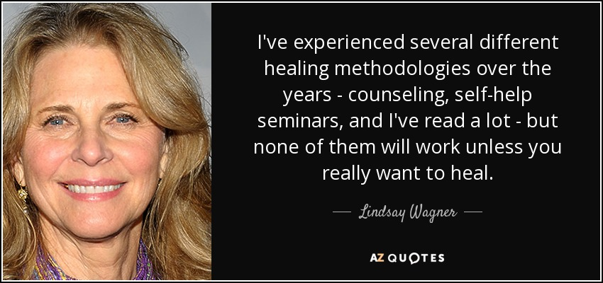 I've experienced several different healing methodologies over the years - counseling, self-help seminars, and I've read a lot - but none of them will work unless you really want to heal. - Lindsay Wagner