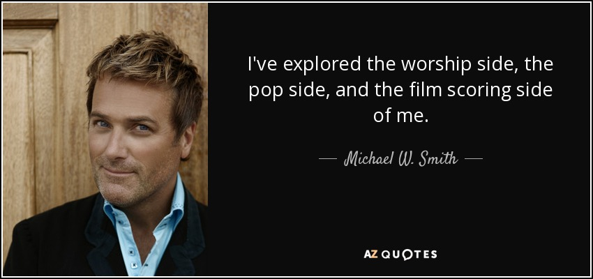 I've explored the worship side, the pop side, and the film scoring side of me. - Michael W. Smith