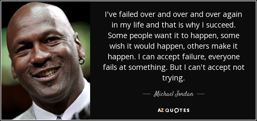 I've failed over and over and over again in my life and that is why I succeed. Some people want it to happen, some wish it would happen, others make it happen. I can accept failure, everyone fails at something. But I can't accept not trying. - Michael Jordan