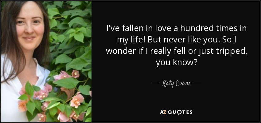 I've fallen in love a hundred times in my life! But never like you. So I wonder if I really fell or just tripped, you know? - Katy Evans