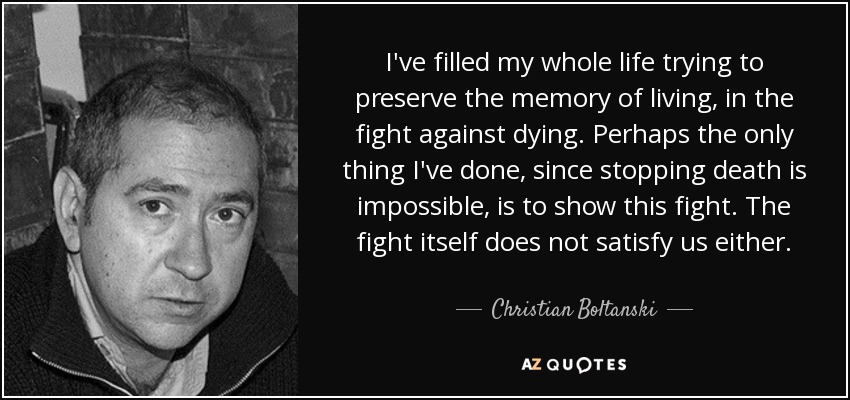 I've filled my whole life trying to preserve the memory of living, in the fight against dying. Perhaps the only thing I've done, since stopping death is impossible, is to show this fight. The fight itself does not satisfy us either. - Christian Boltanski