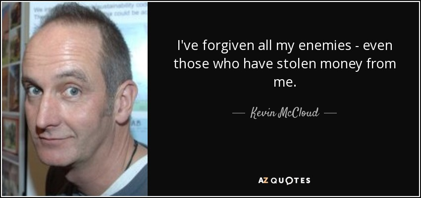 I've forgiven all my enemies - even those who have stolen money from me. - Kevin McCloud
