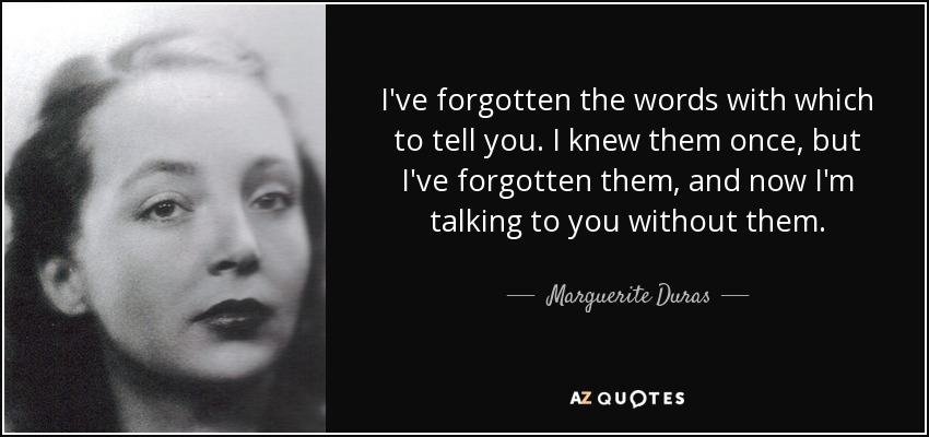 I've forgotten the words with which to tell you. I knew them once, but I've forgotten them, and now I'm talking to you without them. - Marguerite Duras