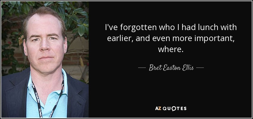I've forgotten who I had lunch with earlier, and even more important, where. - Bret Easton Ellis