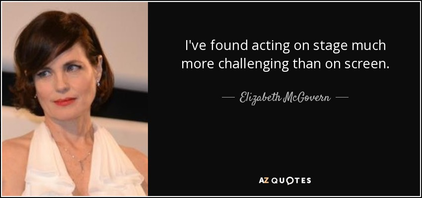 I've found acting on stage much more challenging than on screen. - Elizabeth McGovern