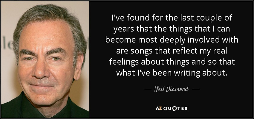 I've found for the last couple of years that the things that I can become most deeply involved with are songs that reflect my real feelings about things and so that what I've been writing about. - Neil Diamond