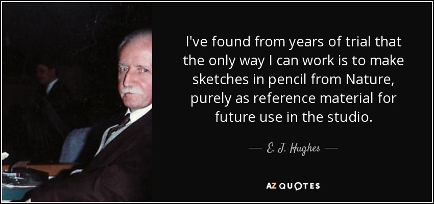 I've found from years of trial that the only way I can work is to make sketches in pencil from Nature, purely as reference material for future use in the studio. - E. J. Hughes