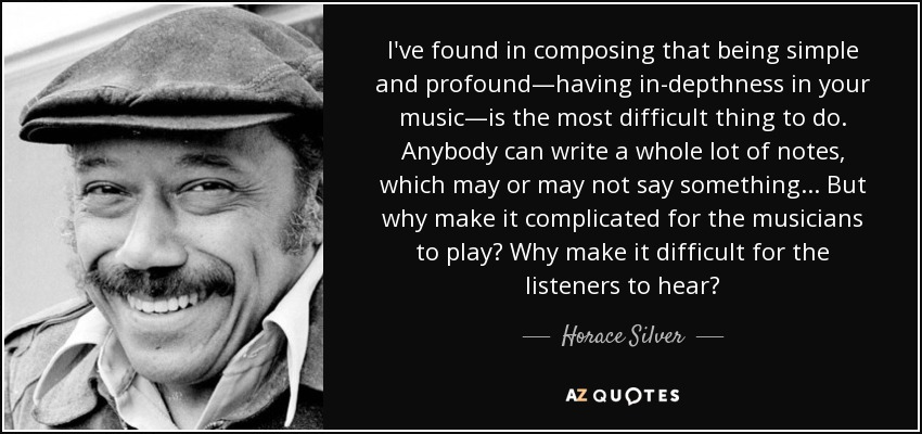 I've found in composing that being simple and profound—having in-depthness in your music—is the most difficult thing to do. Anybody can write a whole lot of notes, which may or may not say something . . . But why make it complicated for the musicians to play? Why make it difficult for the listeners to hear? - Horace Silver