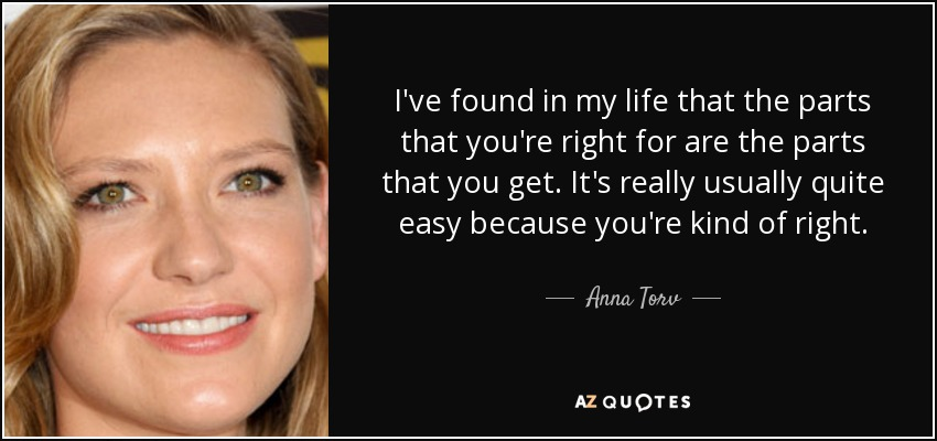 I've found in my life that the parts that you're right for are the parts that you get. It's really usually quite easy because you're kind of right. - Anna Torv