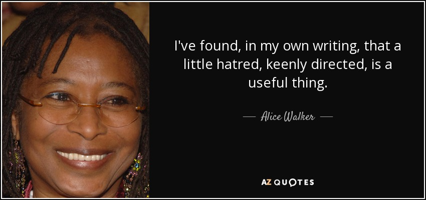 I've found, in my own writing, that a little hatred, keenly directed, is a useful thing. - Alice Walker