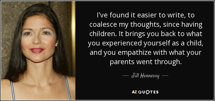 I've found it easier to write, to coalesce my thoughts, since having children. It brings you back to what you experienced yourself as a child, and you empathize with what your parents went through. - Jill Hennessy