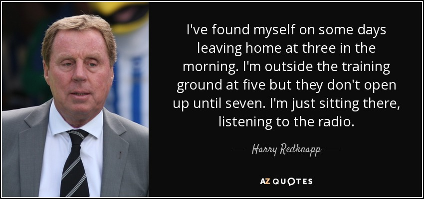 I've found myself on some days leaving home at three in the morning. I'm outside the training ground at five but they don't open up until seven. I'm just sitting there, listening to the radio. - Harry Redknapp