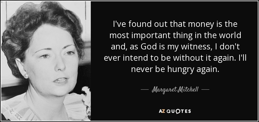 I've found out that money is the most important thing in the world and, as God is my witness, I don't ever intend to be without it again. I'll never be hungry again. - Margaret Mitchell