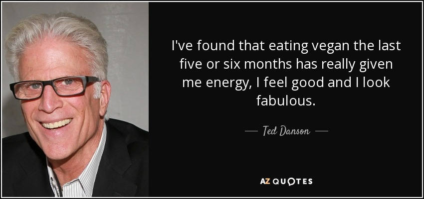 I've found that eating vegan the last five or six months has really given me energy, I feel good and I look fabulous. - Ted Danson