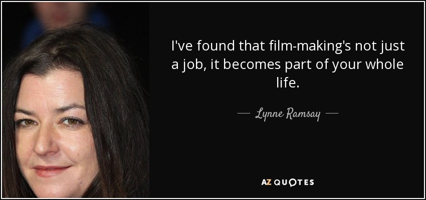 I've found that film-making's not just a job, it becomes part of your whole life. - Lynne Ramsay