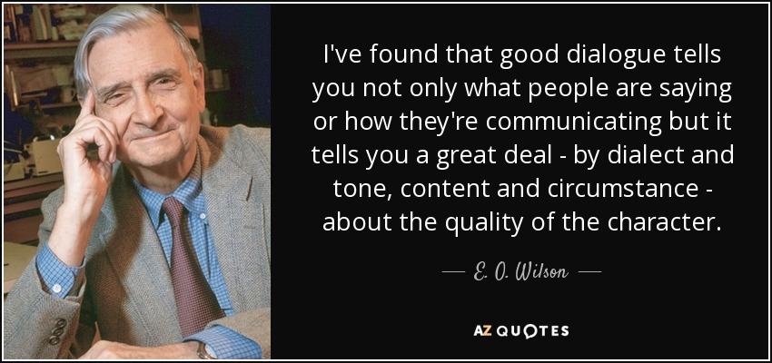 I've found that good dialogue tells you not only what people are saying or how they're communicating but it tells you a great deal - by dialect and tone, content and circumstance - about the quality of the character. - E. O. Wilson