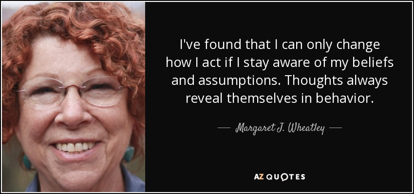 I've found that I can only change how I act if I stay aware of my beliefs and assumptions. Thoughts always reveal themselves in behavior. - Margaret J. Wheatley