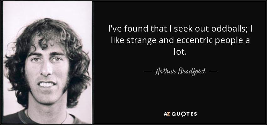 I've found that I seek out oddballs; I like strange and eccentric people a lot. - Arthur Bradford