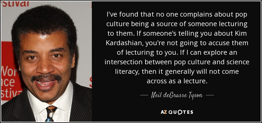 I've found that no one complains about pop culture being a source of someone lecturing to them. If someone's telling you about Kim Kardashian, you're not going to accuse them of lecturing to you. If I can explore an intersection between pop culture and science literacy, then it generally will not come across as a lecture. - Neil deGrasse Tyson