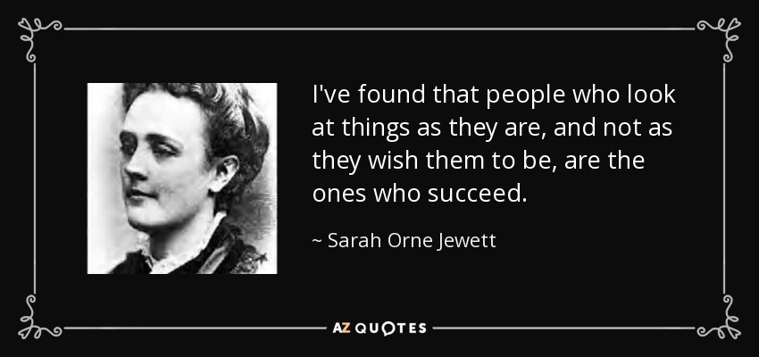 I've found that people who look at things as they are, and not as they wish them to be, are the ones who succeed. - Sarah Orne Jewett