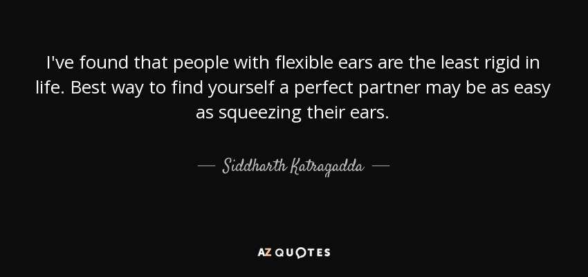 I've found that people with flexible ears are the least rigid in life. Best way to find yourself a perfect partner may be as easy as squeezing their ears. - Siddharth Katragadda