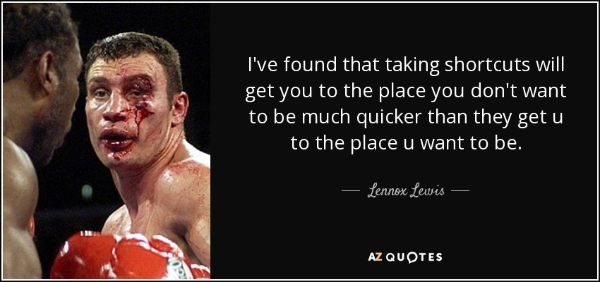 I've found that taking shortcuts will get you to the place you don't want to be much quicker than they get u to the place u want to be. - Lennox Lewis