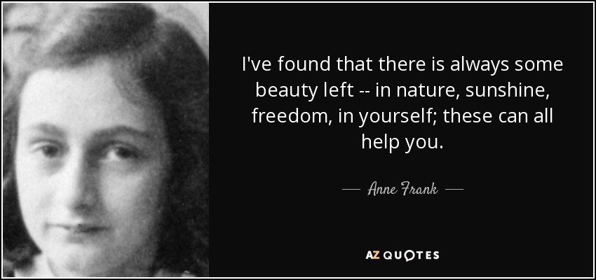 I've found that there is always some beauty left -- in nature, sunshine, freedom, in yourself; these can all help you. - Anne Frank