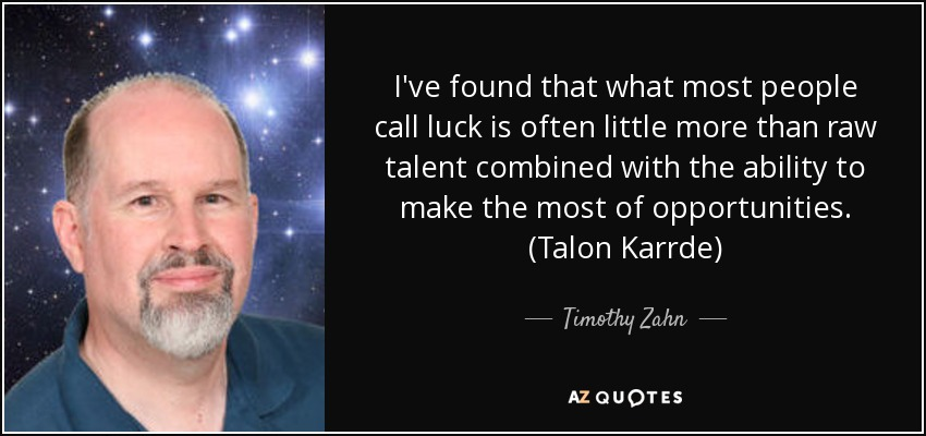 I've found that what most people call luck is often little more than raw talent combined with the ability to make the most of opportunities. (Talon Karrde) - Timothy Zahn