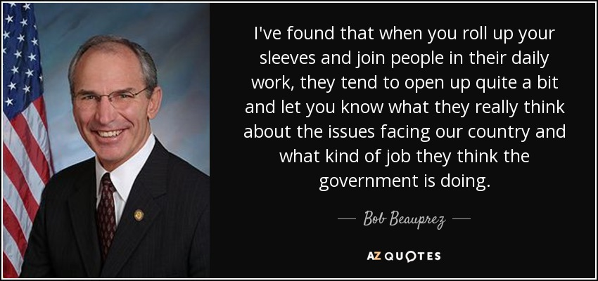I've found that when you roll up your sleeves and join people in their daily work, they tend to open up quite a bit and let you know what they really think about the issues facing our country and what kind of job they think the government is doing. - Bob Beauprez