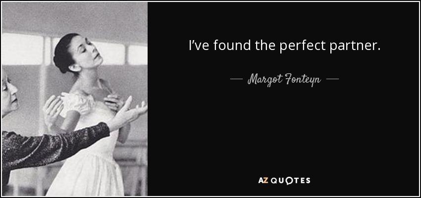 I've found the perfect partner. - Margot Fonteyn