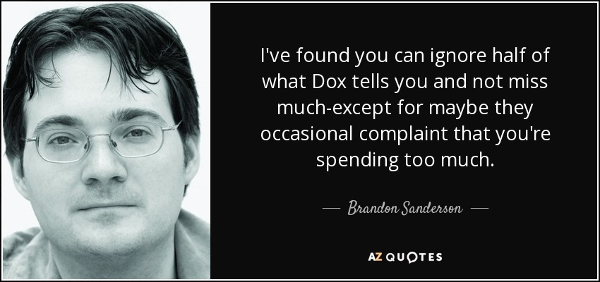 I've found you can ignore half of what Dox tells you and not miss much-except for maybe they occasional complaint that you're spending too much. - Brandon Sanderson