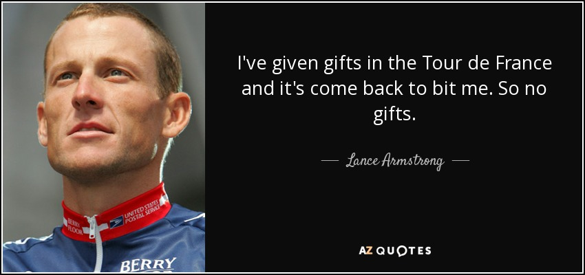 I've given gifts in the Tour de France and it's come back to bit me. So no gifts. - Lance Armstrong