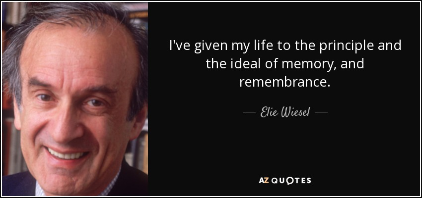 I've given my life to the principle and the ideal of memory, and remembrance. - Elie Wiesel