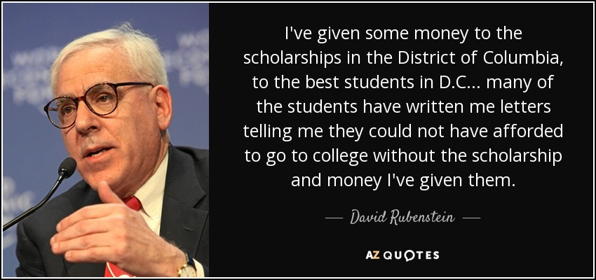 I've given some money to the scholarships in the District of Columbia, to the best students in D.C... many of the students have written me letters telling me they could not have afforded to go to college without the scholarship and money I've given them. - David Rubenstein