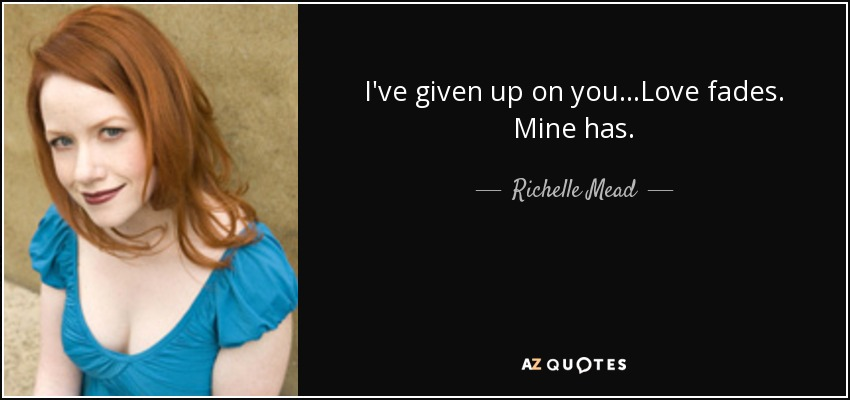 I've given up on you...Love fades. Mine has. - Richelle Mead