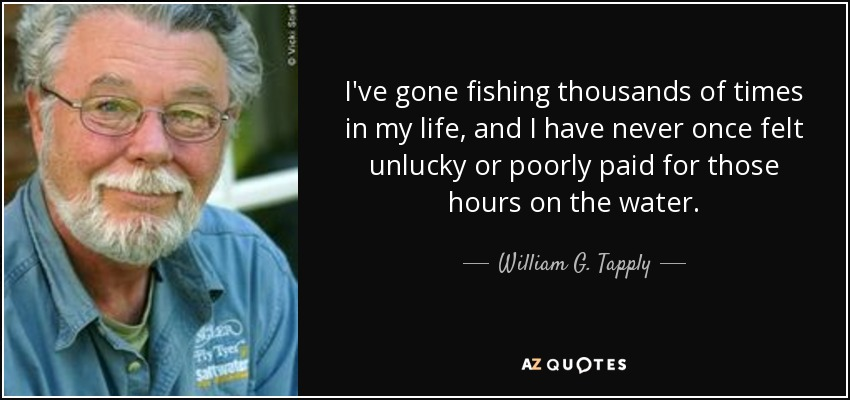 I've gone fishing thousands of times in my life, and I have never once felt unlucky or poorly paid for those hours on the water. - William G. Tapply
